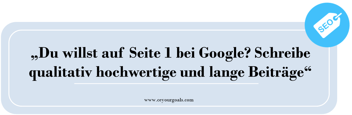 Du willst auf Seite 1 bei Google? Schreibe qualitativ hochwertige und lange Beiträge! Ranking, Positionierung, Faktoren, SEO grundlagen, website richtig optimieren, traffic steigern, blog, long tail keyword, keywords, suchbegriffe, on page, off page, optimierung, marketing, wordpress, tipps, ceyourgoals by Celine, blogger, lifefstyle, © http://ceyourgoals.com